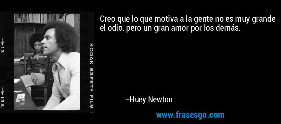 Creo que lo que motiva a la gente no es muy grande el odio, pero un gran amor por los demás. – Huey Newton