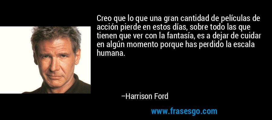 Creo que lo que una gran cantidad de películas de acción pierde en estos días, sobre todo las que tienen que ver con la fantasía, es a dejar de cuidar en algún momento porque has perdido la escala humana. – Harrison Ford