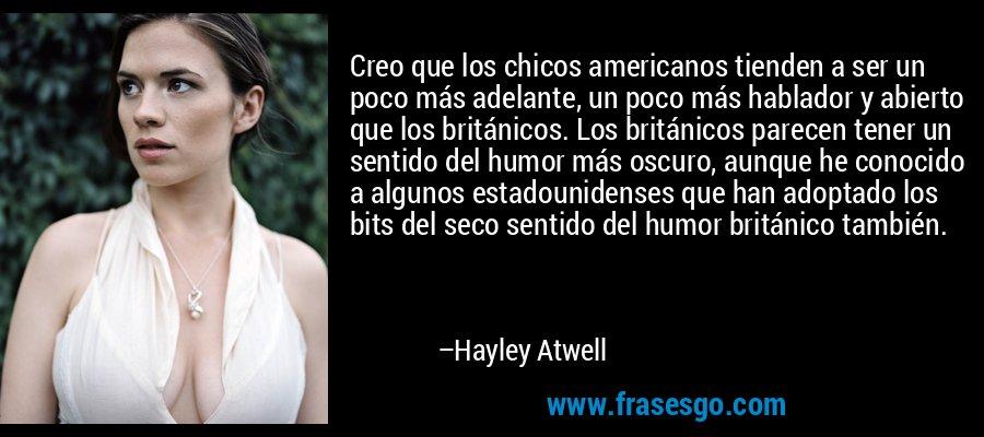 Creo que los chicos americanos tienden a ser un poco más adelante, un poco más hablador y abierto que los británicos. Los británicos parecen tener un sentido del humor más oscuro, aunque he conocido a algunos estadounidenses que han adoptado los bits del seco sentido del humor británico también. – Hayley Atwell