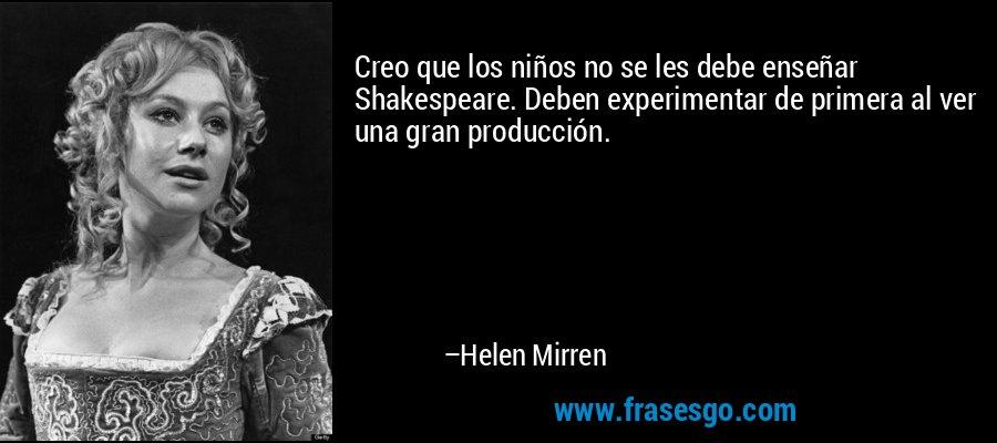 Creo que los niños no se les debe enseñar Shakespeare. Deben experimentar de primera al ver una gran producción. – Helen Mirren