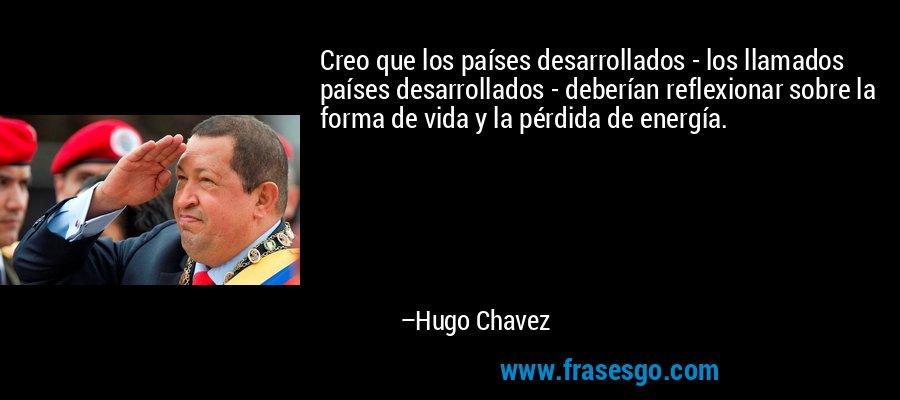 Creo que los países desarrollados - los llamados países desarrollados - deberían reflexionar sobre la forma de vida y la pérdida de energía. – Hugo Chavez
