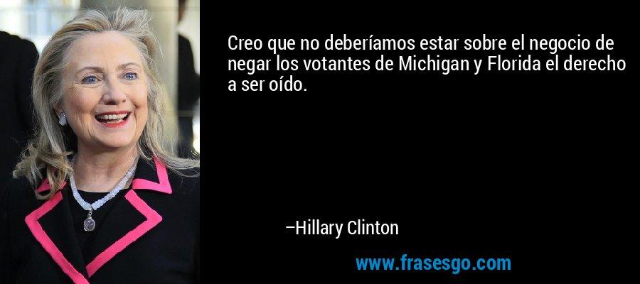 Creo que no deberíamos estar sobre el negocio de negar los votantes de Michigan y Florida el derecho a ser oído. – Hillary Clinton