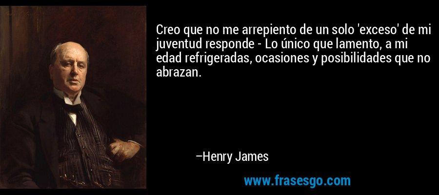 Creo que no me arrepiento de un solo 'exceso' de mi juventud responde - Lo único que lamento, a mi edad refrigeradas, ocasiones y posibilidades que no abrazan. – Henry James