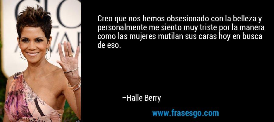 Creo que nos hemos obsesionado con la belleza y personalmente me siento muy triste por la manera como las mujeres mutilan sus caras hoy en busca de eso. – Halle Berry