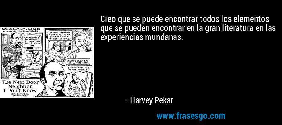 Creo que se puede encontrar todos los elementos que se pueden encontrar en la gran literatura en las experiencias mundanas. – Harvey Pekar
