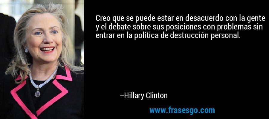 Creo que se puede estar en desacuerdo con la gente y el debate sobre sus posiciones con problemas sin entrar en la política de destrucción personal. – Hillary Clinton