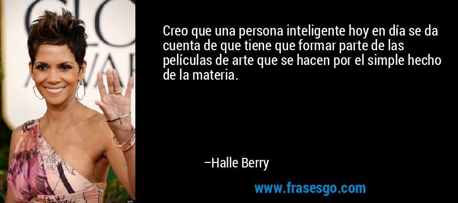 Creo que una persona inteligente hoy en día se da cuenta de que tiene que formar parte de las películas de arte que se hacen por el simple hecho de la materia. – Halle Berry