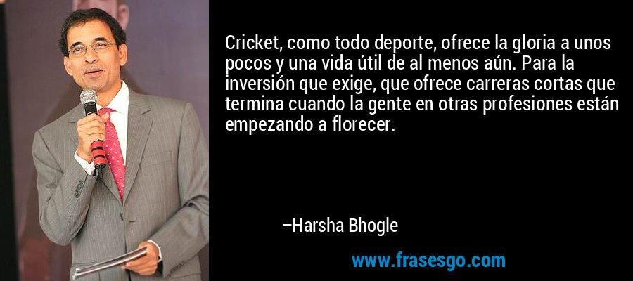 Cricket, como todo deporte, ofrece la gloria a unos pocos y una vida útil de al menos aún. Para la inversión que exige, que ofrece carreras cortas que termina cuando la gente en otras profesiones están empezando a florecer. – Harsha Bhogle