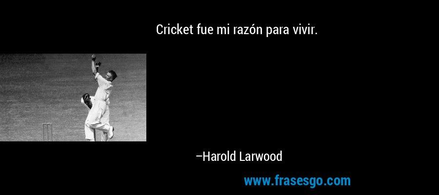 Cricket fue mi razón para vivir. – Harold Larwood