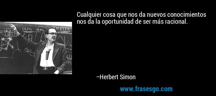 Cualquier cosa que nos da nuevos conocimientos nos da la oportunidad de ser más racional. – Herbert Simon
