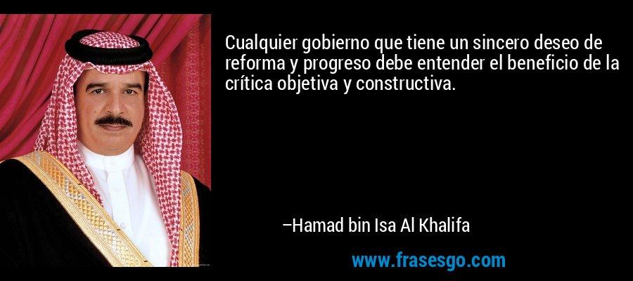Cualquier gobierno que tiene un sincero deseo de reforma y progreso debe entender el beneficio de la crítica objetiva y constructiva. – Hamad bin Isa Al Khalifa