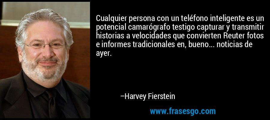Cualquier persona con un teléfono inteligente es un potencial camarógrafo testigo capturar y transmitir historias a velocidades que convierten Reuter fotos e informes tradicionales en, bueno... noticias de ayer. – Harvey Fierstein