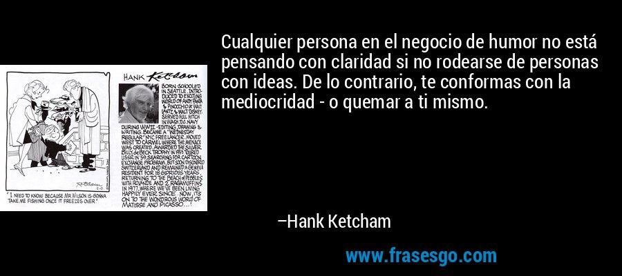 Cualquier persona en el negocio de humor no está pensando con claridad si no rodearse de personas con ideas. De lo contrario, te conformas con la mediocridad - o quemar a ti mismo. – Hank Ketcham
