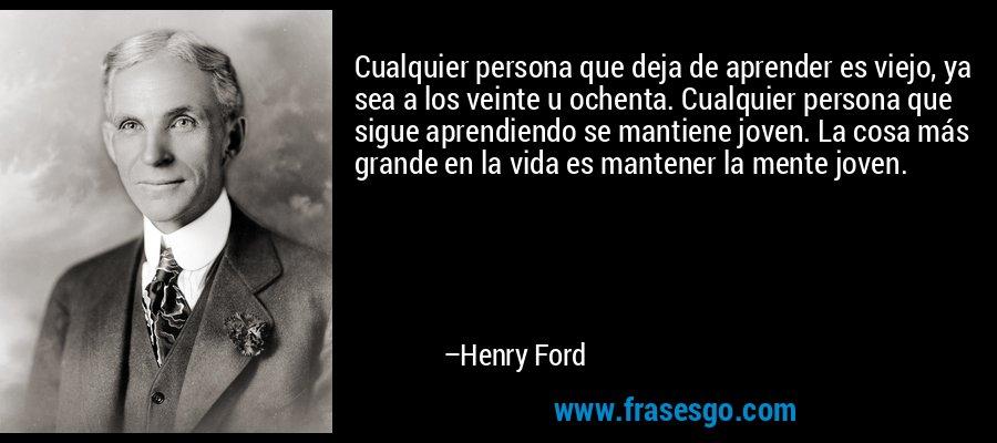 Cualquier persona que deja de aprender es viejo, ya sea a los veinte u ochenta. Cualquier persona que sigue aprendiendo se mantiene joven. La cosa más grande en la vida es mantener la mente joven. – Henry Ford