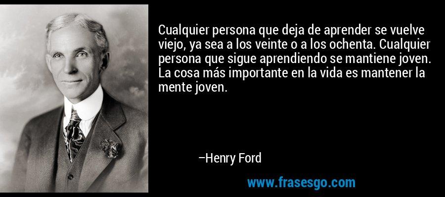 Cualquier persona que deja de aprender se vuelve viejo, ya sea a los veinte o a los ochenta. Cualquier persona que sigue aprendiendo se mantiene joven. La cosa más importante en la vida es mantener la mente joven. – Henry Ford