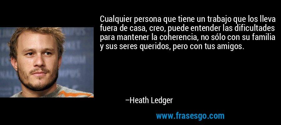 Cualquier persona que tiene un trabajo que los lleva fuera de casa, creo, puede entender las dificultades para mantener la coherencia, no sólo con su familia y sus seres queridos, pero con tus amigos. – Heath Ledger