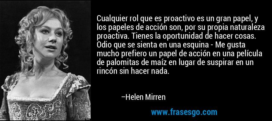 Cualquier rol que es proactivo es un gran papel, y los papeles de acción son, por su propia naturaleza proactiva. Tienes la oportunidad de hacer cosas. Odio que se sienta en una esquina - Me gusta mucho prefiero un papel de acción en una película de palomitas de maíz en lugar de suspirar en un rincón sin hacer nada. – Helen Mirren