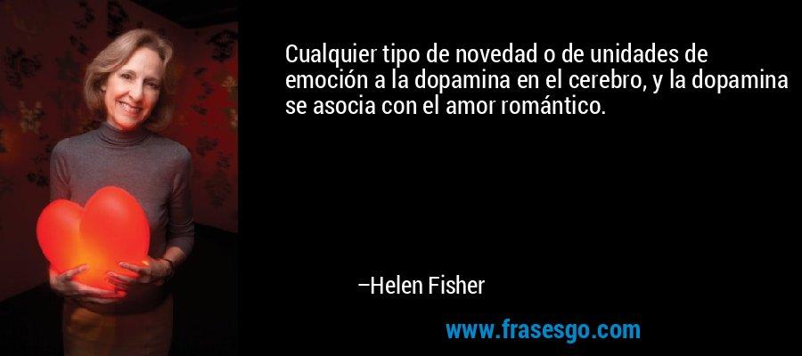 Cualquier tipo de novedad o de unidades de emoción a la dopamina en el cerebro, y la dopamina se asocia con el amor romántico. – Helen Fisher