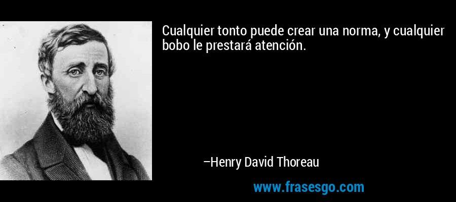 Cualquier tonto puede crear una norma, y cualquier bobo le prestará atención. – Henry David Thoreau