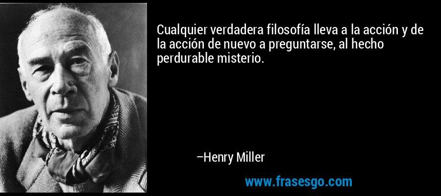 Cualquier verdadera filosofía lleva a la acción y de la acción de nuevo a preguntarse, al hecho perdurable misterio. – Henry Miller