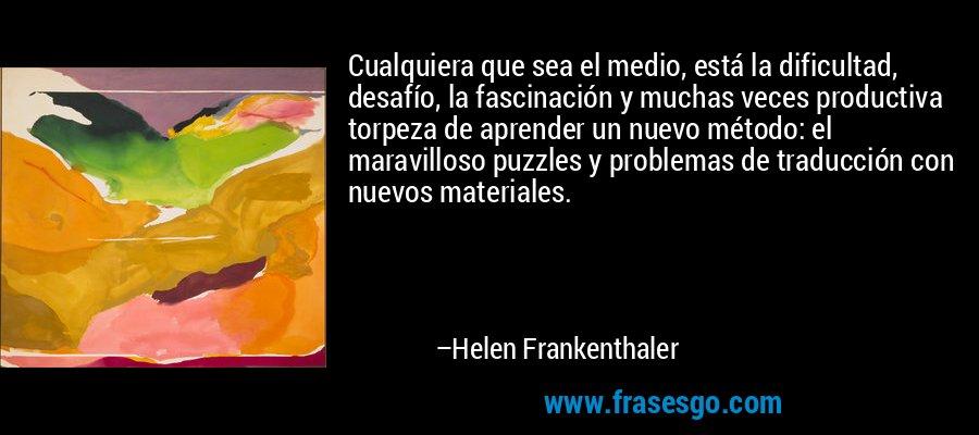 Cualquiera que sea el medio, está la dificultad, desafío, la fascinación y muchas veces productiva torpeza de aprender un nuevo método: el maravilloso puzzles y problemas de traducción con nuevos materiales. – Helen Frankenthaler