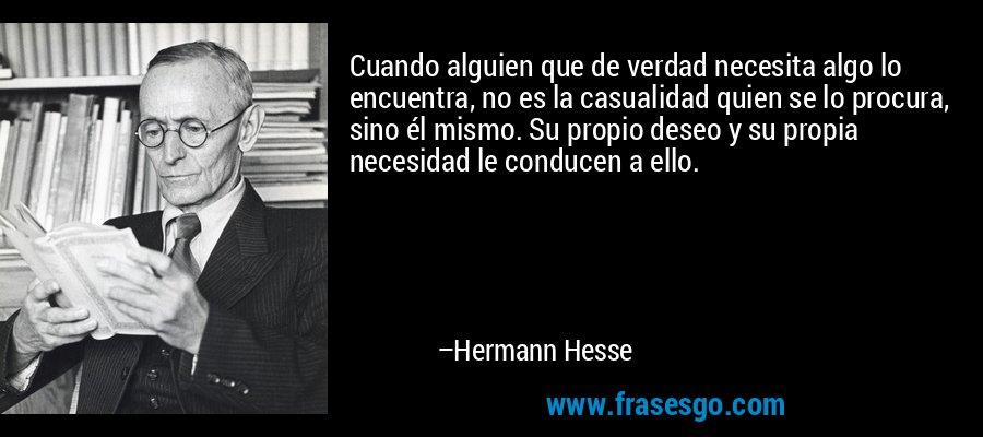 Cuando alguien que de verdad necesita algo lo encuentra, no es la casualidad quien se lo procura, sino él mismo. Su propio deseo y su propia necesidad le conducen a ello. – Hermann Hesse