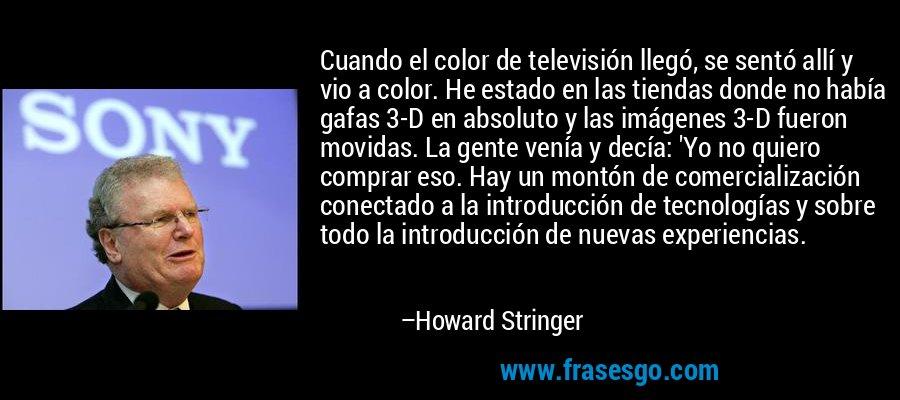 Cuando el color de televisión llegó, se sentó allí y vio a color. He estado en las tiendas donde no había gafas 3-D en absoluto y las imágenes 3-D fueron movidas. La gente venía y decía: 'Yo no quiero comprar eso. Hay un montón de comercialización conectado a la introducción de tecnologías y sobre todo la introducción de nuevas experiencias. – Howard Stringer