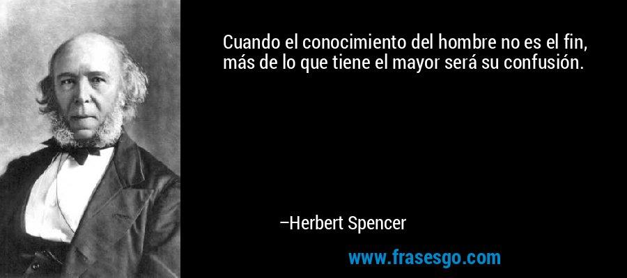 Cuando el conocimiento del hombre no es el fin, más de lo que tiene el mayor será su confusión. – Herbert Spencer