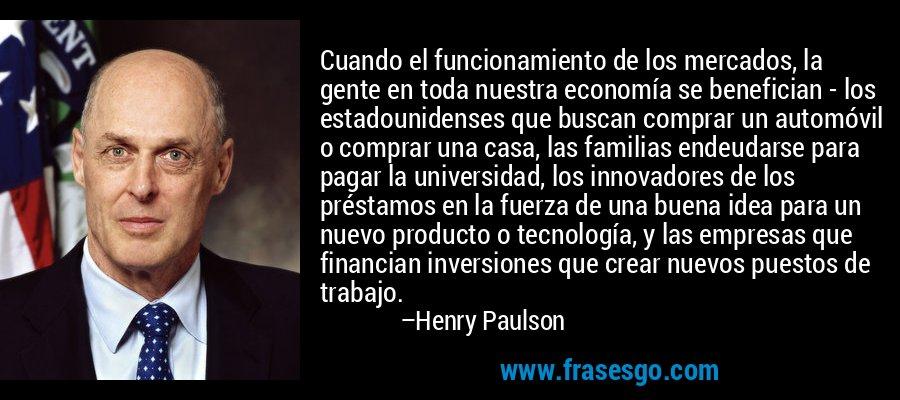 Cuando el funcionamiento de los mercados, la gente en toda nuestra economía se benefician - los estadounidenses que buscan comprar un automóvil o comprar una casa, las familias endeudarse para pagar la universidad, los innovadores de los préstamos en la fuerza de una buena idea para un nuevo producto o tecnología, y las empresas que financian inversiones que crear nuevos puestos de trabajo. – Henry Paulson