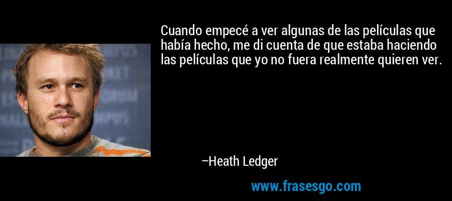 Cuando empecé a ver algunas de las películas que había hecho, me di cuenta de que estaba haciendo las películas que yo no fuera realmente quieren ver. – Heath Ledger