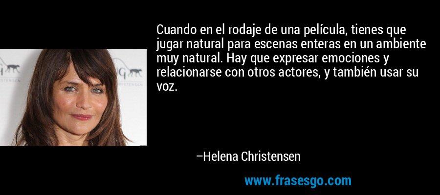 Cuando en el rodaje de una película, tienes que jugar natural para escenas enteras en un ambiente muy natural. Hay que expresar emociones y relacionarse con otros actores, y también usar su voz. – Helena Christensen