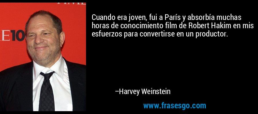Cuando era joven, fui a París y absorbía muchas horas de conocimiento film de Robert Hakim en mis esfuerzos para convertirse en un productor. – Harvey Weinstein