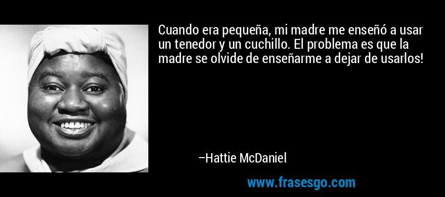 Cuando era pequeña, mi madre me enseñó a usar un tenedor y un cuchillo. El problema es que la madre se olvide de enseñarme a dejar de usarlos! – Hattie McDaniel