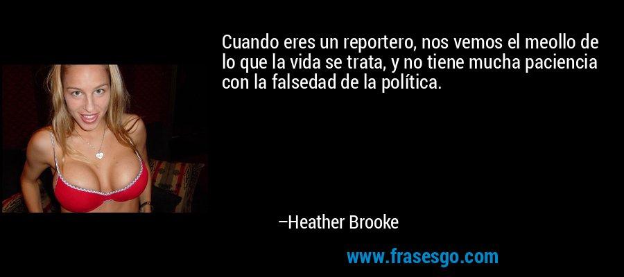 Cuando eres un reportero, nos vemos el meollo de lo que la vida se trata, y no tiene mucha paciencia con la falsedad de la política. – Heather Brooke