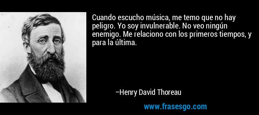 Cuando escucho música, me temo que no hay peligro. Yo soy invulnerable. No veo ningún enemigo. Me relaciono con los primeros tiempos, y para la última. – Henry David Thoreau