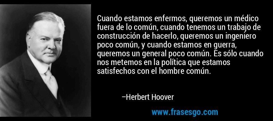 Cuando estamos enfermos, queremos un médico fuera de lo común, cuando tenemos un trabajo de construcción de hacerlo, queremos un ingeniero poco común, y cuando estamos en guerra, queremos un general poco común. Es sólo cuando nos metemos en la política que estamos satisfechos con el hombre común. – Herbert Hoover