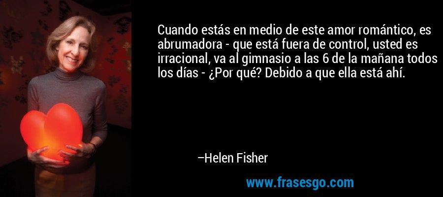 Cuando estás en medio de este amor romántico, es abrumadora - que está fuera de control, usted es irracional, va al gimnasio a las 6 de la mañana todos los días - ¿Por qué? Debido a que ella está ahí. – Helen Fisher