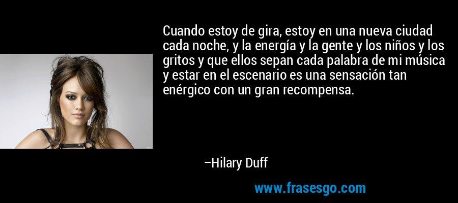Cuando estoy de gira, estoy en una nueva ciudad cada noche, y la energía y la gente y los niños y los gritos y que ellos sepan cada palabra de mi música y estar en el escenario es una sensación tan enérgico con un gran recompensa. – Hilary Duff