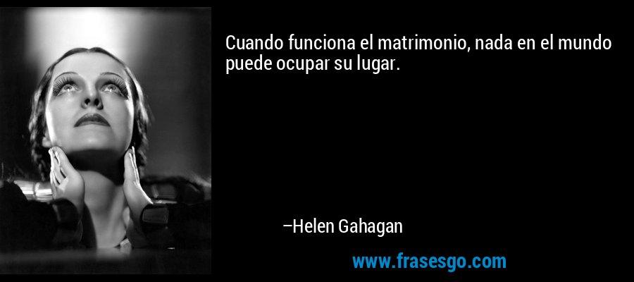 Cuando funciona el matrimonio, nada en el mundo puede ocupar su lugar. – Helen Gahagan