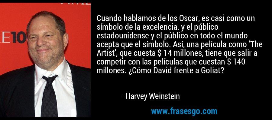 Cuando hablamos de los Oscar, es casi como un símbolo de la excelencia, y el público estadounidense y el público en todo el mundo acepta que el símbolo. Así, una película como 'The Artist', que cuesta $ 14 millones, tiene que salir a competir con las películas que cuestan $ 140 millones. ¿Cómo David frente a Goliat? – Harvey Weinstein