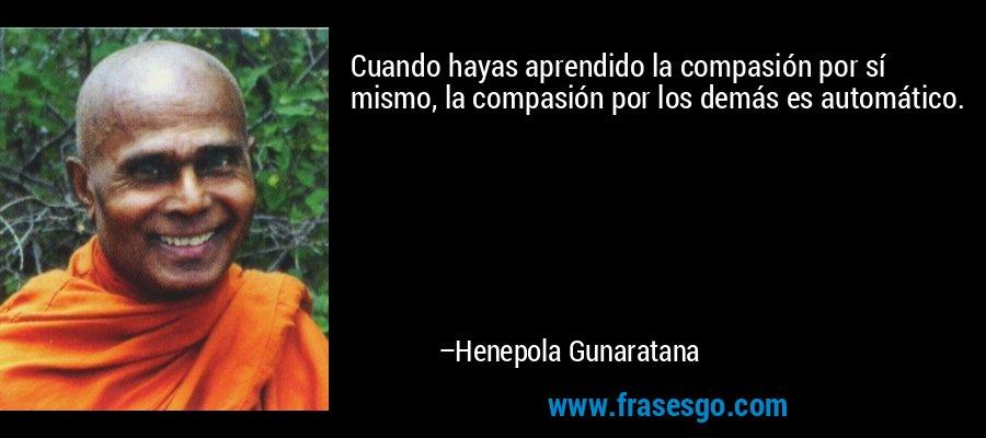 Cuando hayas aprendido la compasión por sí mismo, la compasión por los demás es automático. – Henepola Gunaratana