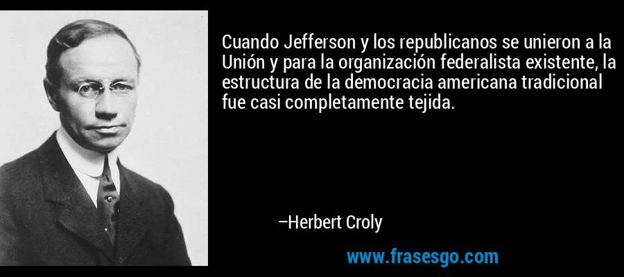 Cuando Jefferson y los republicanos se unieron a la Unión y para la organización federalista existente, la estructura de la democracia americana tradicional fue casi completamente tejida. – Herbert Croly