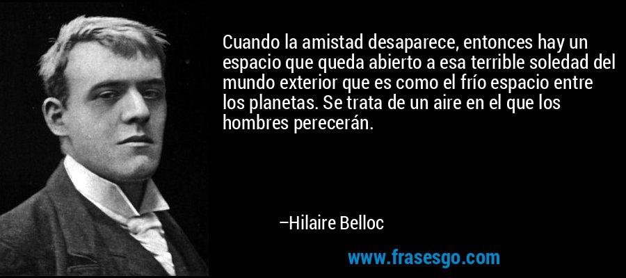 Cuando la amistad desaparece, entonces hay un espacio que queda abierto a esa terrible soledad del mundo exterior que es como el frío espacio entre los planetas. Se trata de un aire en el que los hombres perecerán. – Hilaire Belloc