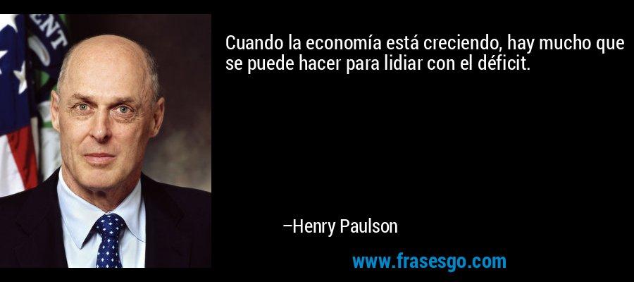 Cuando la economía está creciendo, hay mucho que se puede hacer para lidiar con el déficit. – Henry Paulson