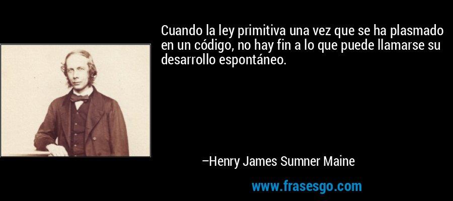 Cuando la ley primitiva una vez que se ha plasmado en un código, no hay fin a lo que puede llamarse su desarrollo espontáneo. – Henry James Sumner Maine