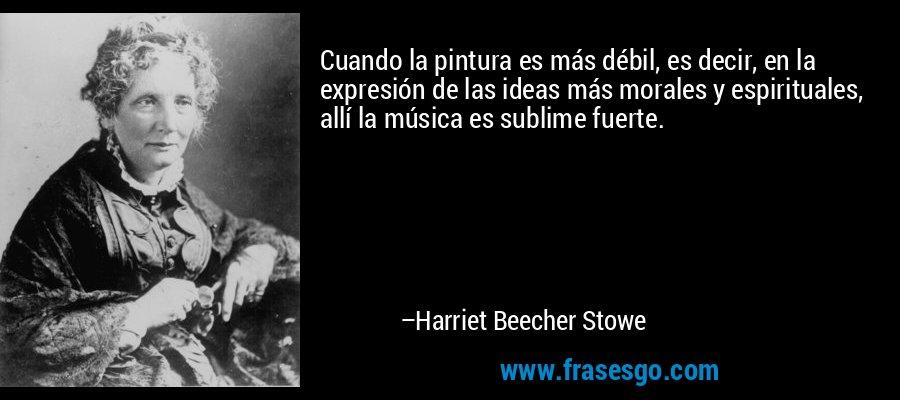 Cuando la pintura es más débil, es decir, en la expresión de las ideas más morales y espirituales, allí la música es sublime fuerte. – Harriet Beecher Stowe