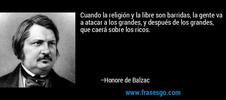 Cuando la religión y la libre son barridas, la gente va a atacar a los grandes, y después de los grandes, que caerá sobre los ricos. – Honore de Balzac
