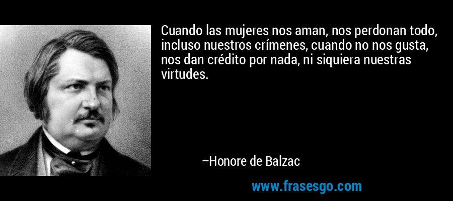 Cuando las mujeres nos aman, nos perdonan todo, incluso nuestros crímenes, cuando no nos gusta, nos dan crédito por nada, ni siquiera nuestras virtudes. – Honore de Balzac