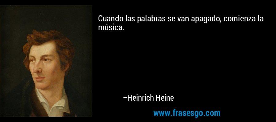 Cuando las palabras se van apagado, comienza la música. – Heinrich Heine