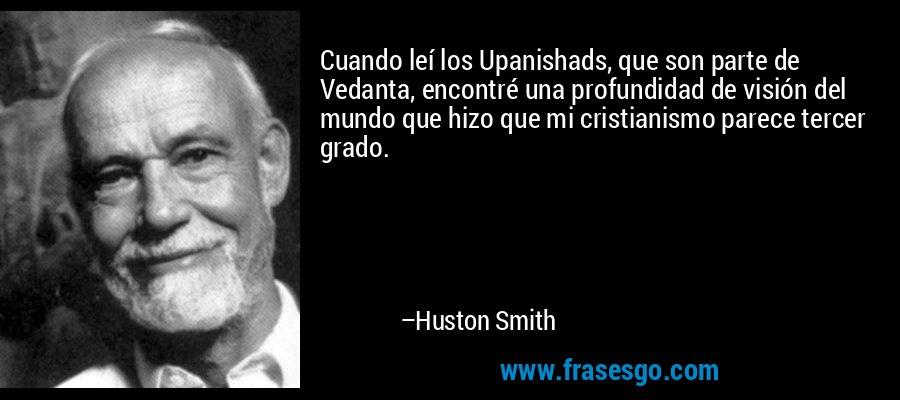Cuando leí los Upanishads, que son parte de Vedanta, encontré una profundidad de visión del mundo que hizo que mi cristianismo parece tercer grado. – Huston Smith